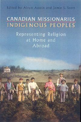Canadian Missionaries, Indigenous Peoples: Representing Religion at Home and Abroad