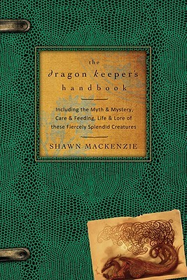 The Dragon Keeper's Handbook: Including the Myth & Mystery, Care & Feeding, Life & Lore of These Fiercely Splendid Creatures