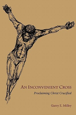 An Inconvenient Cross: Proclaiming Christ Crucified