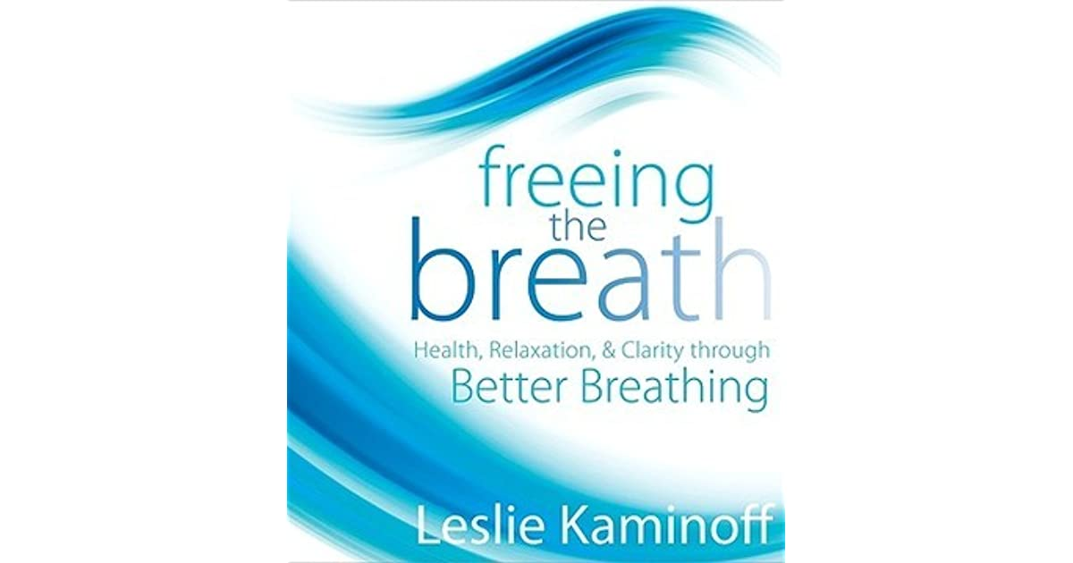 Freeing the Breath: Health, Relaxation, & Clarity Through Better ...