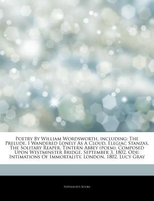 Articles on Poetry by William Wordsworth, Including: The Prelude, I Wandered Lonely as a Cloud, Elegiac Stanzas, the Solitary Reaper, Tintern Abbey (Poem), Composed Upon Westminster Bridge, September 3, 1802