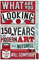 What Are You Looking At?: 150 Years of Modern Art in a Nutshell