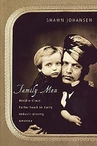 Family Men: Middle-Class Fatherhood in Industrializing America
