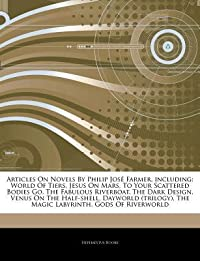 Articles on Novels by Philip Jose Farmer, Including: World of Tiers, Jesus on Mars, to Your Scattered Bodies Go, the Fabulous Riverboat, the Dark Design, Venus on the Half-Shell, Dayworld (Trilogy), the Magic Labyrinth, Gods of Riverworld