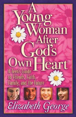 A Young Woman After God's Own Heart: A Teen's Guide to Friends, Faith, Family, and the Future