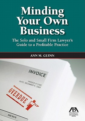 Minding Your Own Business: The Solo and Small Firm Lawyer's Guide to a Profitable Practice [With CDROM]