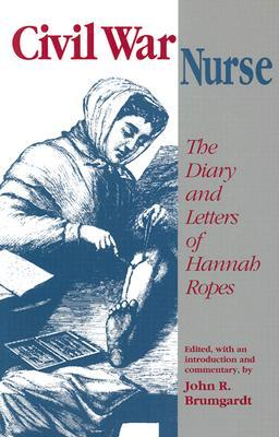 Civil War Nurse: the Diary and Letters of Hannah Ropes
