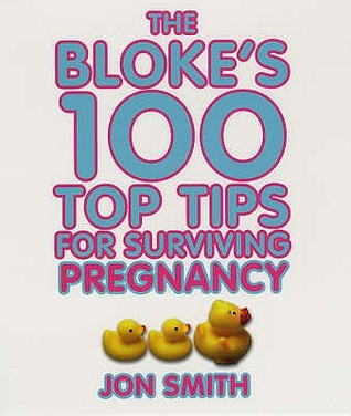 Bloke's 100 Top Tips for Surviving Pregnancy by Jon Smith