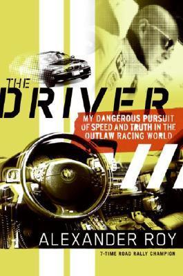 The Driver-My Dangerous Pursuit of Speed and Truth in the Outlaw Racing World by Alexander Roy