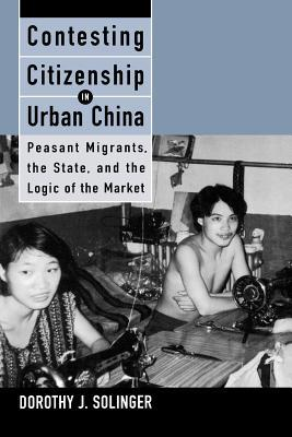 Contesting Citizenship in Urban China: Peasant Migrants, the State, and the Logic of the Market