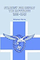Strategy for Defeat the Luftwaffe: 1933-1945