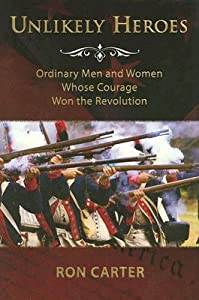 Unlikely Heroes: Ordinary Men and Women Whose Courage Won the Revolution