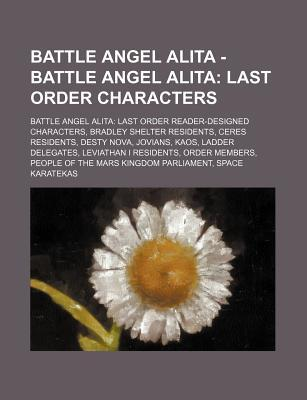 Battle Angel Alita - Battle Angel Alita: Last Order Characters: Battle Angel Alita: Last Order Reader-Designed Characters, Bradley Shelter Residents, Ceres Residents, Desty Nova, Jovians, Kaos, Ladder Delegates, Leviathan I Residents, Order Members, Peopl
