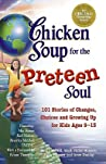 101 Stories of Changes, Choices and Growing Up for Kids ages 9-13 (Chicken Soup for the Preteen Soul)