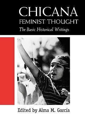 Chicana Feminist Thought The Basic Historical Writings By Alma M Garcia
