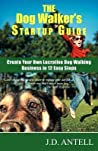 The Dog Walker's Startup Guide: Create Your Own Lucrative Dog Walking Business in 12 Easy Steps