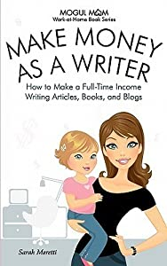 Make Money as a Writer - How to Make a Full-Time Income Writing Articles, Books, and Blogs (Mogul Mom Work-At-Home Book Series)