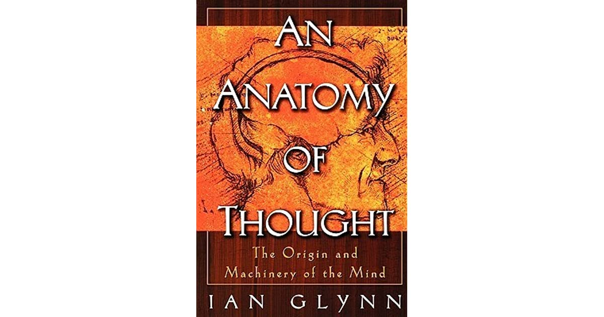 An Anatomy Of Thought The Origin And Machinery Of The Mind By Ian Glynn