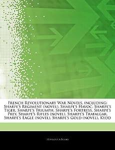 Articles on French Revolutionary War Novels, Including: Sharpe's Regiment (Novel), Sharpe's Havoc, Sharpe's Tiger, Sharpe's Triumph, Sharpe's Fortress, Sharpe's Prey, Sharpe's Rifles (Novel), Sharpe's Trafalgar, Sharpe's Eagle (Novel)