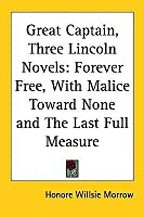 Great Captain, Three Lincoln Novels: Forever Free, with Malice Toward None and the Last Full Measure