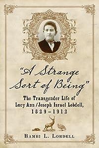 A Strange Sort of Being: The Transgender Life of Lucy Ann / Joseph Israel Lobdell, 1829-1912