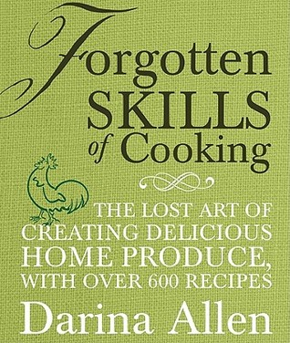 Forgotten Skills of Cooking: The Lost Art of Creating Delicious Home Produce, with Over 600 Recipes