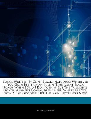 Articles on Songs Written by Clint Black, Including: Wherever You Go, a Better Man, Killin' Time (Clint Black Song), When I Said I Do, Nothin' But the Taillights (Song), Summer's Comin', Been There, Where Are You Now, a Bad Goodbye