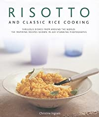 Risotto and Classic Rice Cooking: Fabulous Dishes from Around the World: 150 Inspiring Recipes Shown in 220 Stunning Photographs