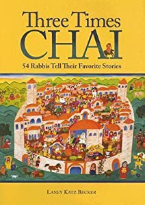 Three Times Chai: 54 Rabbis Tell Their Favorite Stories