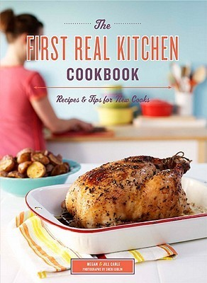 The First Real Kitchen Cookbook 100 Recipes and Tips for New Cooks