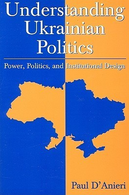 Paul D'Anieri - Understanding Ukrainian Politics- Power, Politics, And Institutional Design