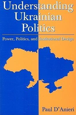 Paul D'Anieri - Understanding Ukrainian Politics- Power, Politics, And Institutional Design