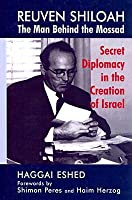 Reuven Shiloah: The Man Behind the Mossad: Secret Diplomacy in the Creation of Israel