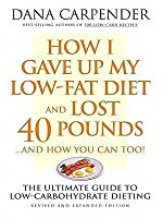 How I Gave Up My Low-Fat Diet and Lost 40 Pounds..and How You Can Too: The Ultimate Guide to Low-Carbohydrate Dieting