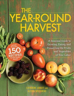 The Year-Round HarvestA Seasonal Guide to Growing, Eating, and Preserving the Fruits and Vegetables of Your Labor