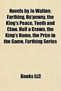 Novels by Jo Walton: Farthing, Ha'penny, the King's Peace, Tooth and Claw, Half a Crown, the King's Name, the Prize in the Game, Farthing Series