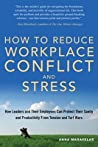 How to Reduce Workplace Conflict and Stress: How Leaders and Their Employees Can Protect Their Sanity and Productivity From Tension and Turf Wars
