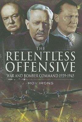 The Relentless Offensive: War And Bomber Command 1939   1945