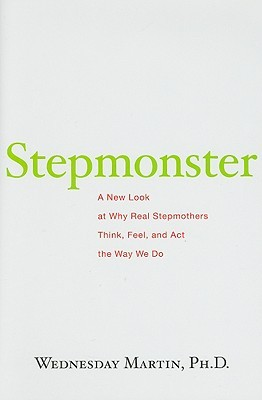 Stepmonster: A New Look at Why Real Stepmothers Think, Feel ...