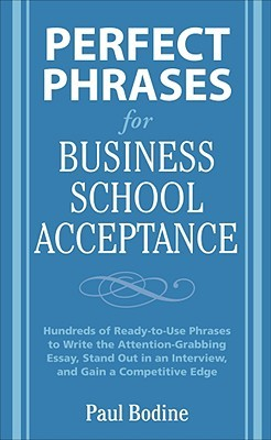 Perfect Phrases for Business School Acceptance: Hundreds of Ready-To-Use Phrases to Write the Attention-Grabbing Essay, Stand Out in an Interview, and Gain a Competitive Edge