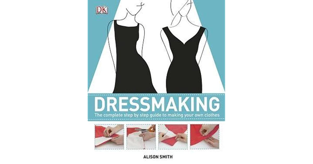 Dressmaking The Complete Step By Step Guide By Alison Smith