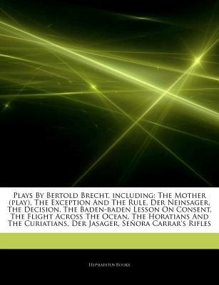 Articles on Plays by Bertold Brecht, Including: The Mother (Play), the Exception and the Rule, Der Neinsager, the Decision, the Baden-Baden Lesson on Consent, the Flight Across the Ocean, the Horatians and the Curiatians, Der Jasager