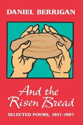 Daniel Berrigan - And the Risen Bread Selected and New Poems 1957-97