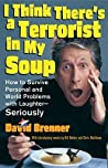 I Think There's a Terrorist in My Soup: How to Survive Personal and World Problems with Laughter--Seriously