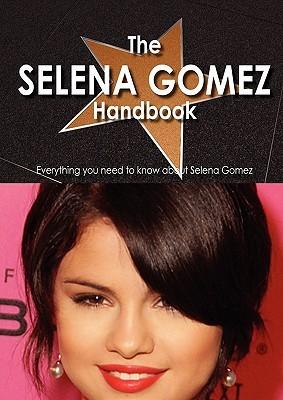 The Selena Gomez Handbook - Everything You Need to Know about Selena Gomez