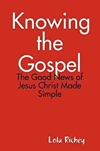 Knowing the Gospel: The Good News of Jesus Christ Made Simple