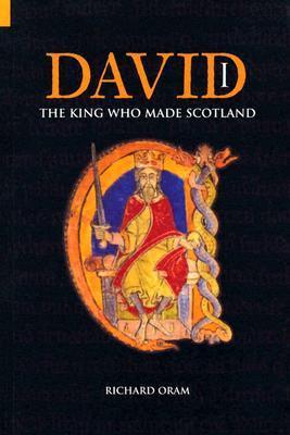 David I: The King Who Made Scotland