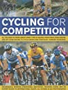 Cycling for Competition: All You Need to Know about Every Type of Racing, from Track, Road Racing and Off-Road Racing to Cyclo-Cross and Traithlon