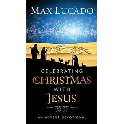 celebrating christmas with jesus an advent devotional by max lucado
