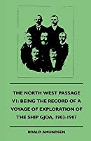 The North West Passage V1: Being the Record of a Voyage of Exploration of the Ship Gjoa, 1903-1907 (1908)